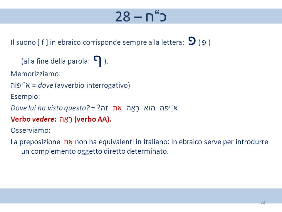 """28 – כ""""ח Il suono [ f ] in ebraico corrisponde sempre alla lettera: פ ( פֵ ) (alla fine della parola: ף ). Memorizziamo: אֵֿיפוֹה = dove (avverbio inte"""