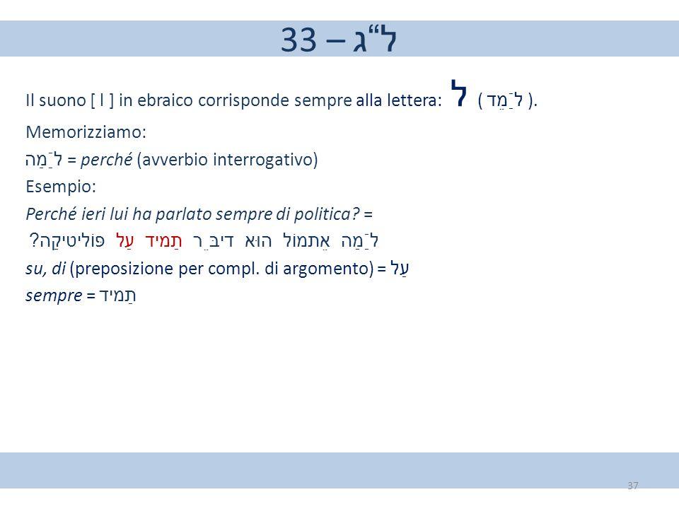 """33 – ל""""ג Il suono [ l ] in ebraico corrisponde sempre alla lettera: ל ( לַֿמֵד ). Memorizziamo: לַֿמַה = perché (avverbio interrogativo) Esempio: Perc"""