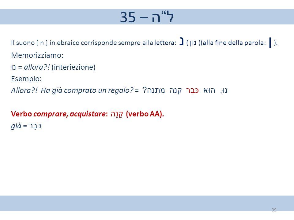 """35 – ל""""ה Il suono [ n ] in ebraico corrisponde sempre alla lettera: נ ( נוּן )(alla fine della parola: ן ). Memorizziamo: נוּ = allora?! (interiezione)"""