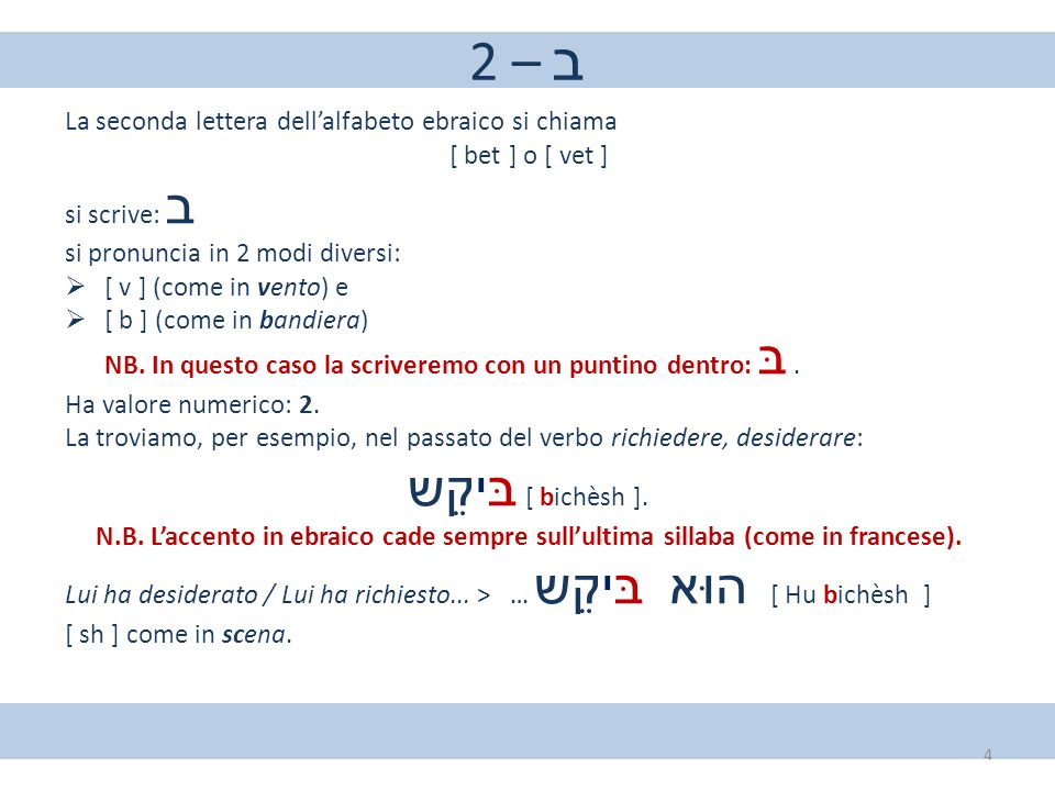 2 – ב La seconda lettera dell'alfabeto ebraico si chiama [ bet ] o [ vet ] si scrive: ב si pronuncia in 2 modi diversi:  [ v ] (come in vento) e  [