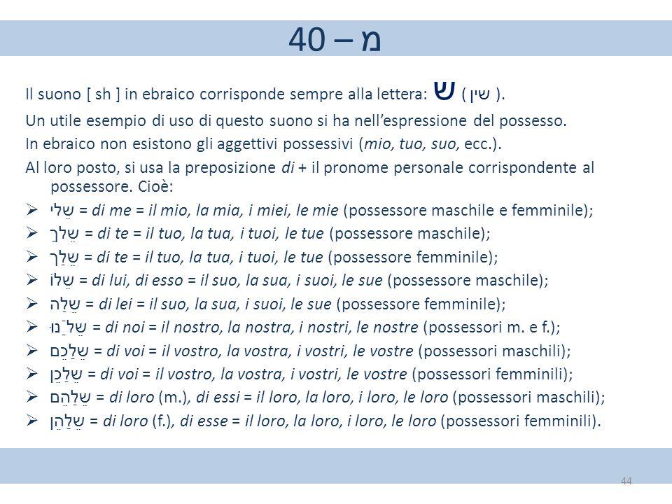 40 – מ Il suono [ sh ] in ebraico corrisponde sempre alla lettera: ש ( שין ). Un utile esempio di uso di questo suono si ha nell'espressione del posse