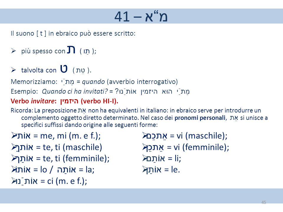 "41 – מ""א Il suono [ t ] in ebraico può essere scritto:  più spesso con ת ( תַו );  talvolta con ט ( טֵת ). Memorizziamo: מַתַֿי = quando (avverbio i"