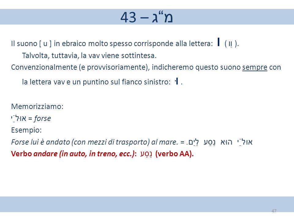 """43 – מ""""ג Il suono [ u ] in ebraico molto spesso corrisponde alla lettera: ו ( וַו ). Talvolta, tuttavia, la vav viene sottintesa. Convenzionalmente (e"""