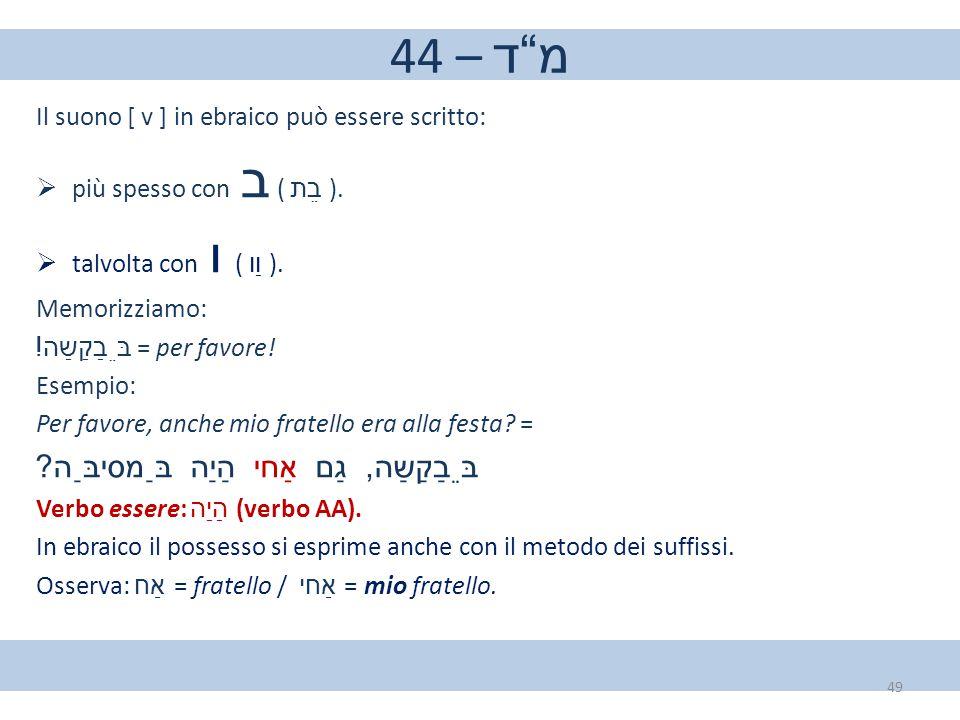 """44 – מ""""ד Il suono [ v ] in ebraico può essere scritto:  più spesso con ב ( בֵת ).  talvolta con ו ( וַו ). Memorizziamo: בֵּבַקַשַה ! = per favore! E"""