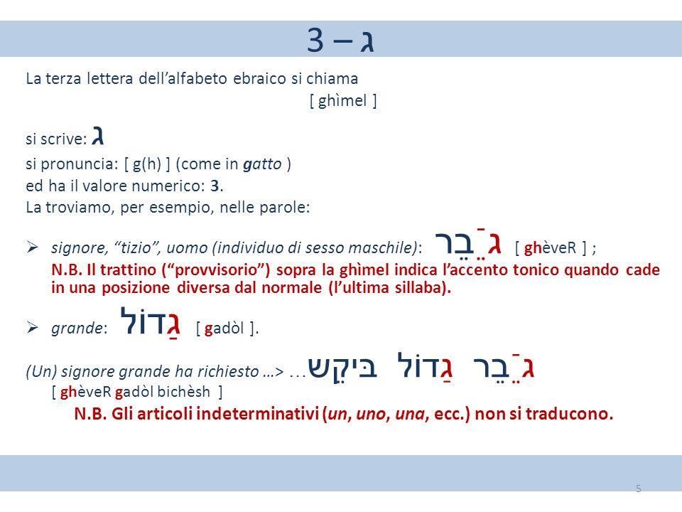 3 – ג La terza lettera dell'alfabeto ebraico si chiama [ ghìmel ] si scrive: ג si pronuncia: [ g(h) ] (come in gatto ) ed ha il valore numerico: 3. La