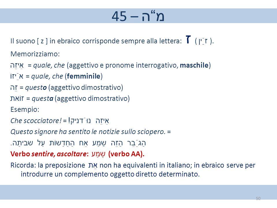 "45 – מ""ה Il suono [ z ] in ebraico corrisponde sempre alla lettera: ז ( זַֿין ). Memorizziamo: אֵיזֵה = quale, che (aggettivo e pronome interrogativo,"