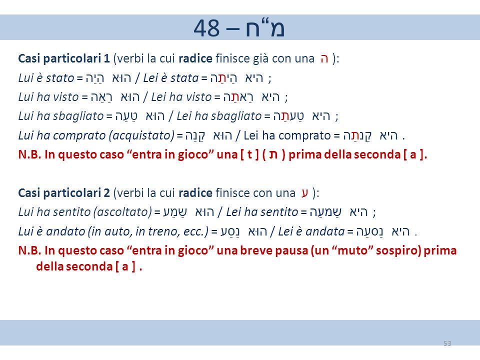 """48 – מ""""ח Casi particolari 1 (verbi la cui radice finisce già con una ה ): Lui è stato = הוּא–הַיַה / Lei è stata = היא–הַיתַה ; Lui ha visto = הוּא–רַאַ"""
