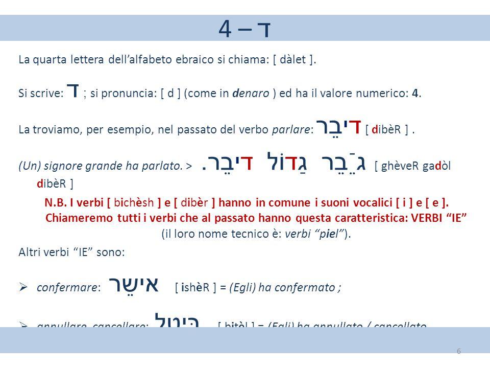 4 – ד La quarta lettera dell'alfabeto ebraico si chiama: [ dàlet ]. Si scrive: ד ; si pronuncia: [ d ] (come in denaro ) ed ha il valore numerico: 4.