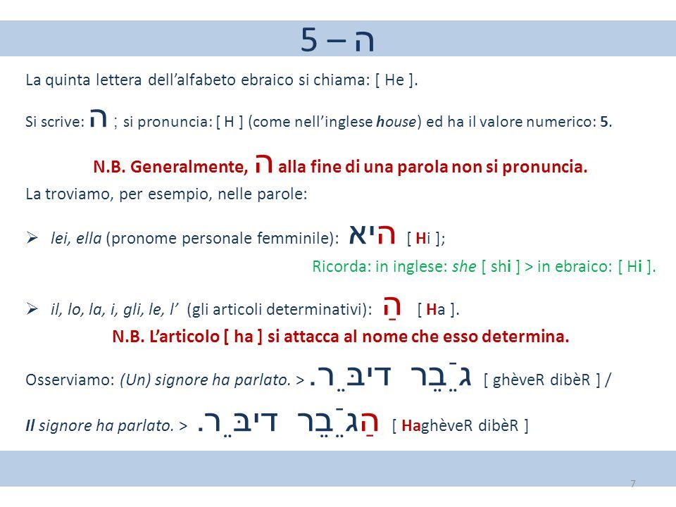 5 – ה La quinta lettera dell'alfabeto ebraico si chiama: [ He ]. Si scrive: ה ; si pronuncia: [ H ] (come nell'inglese house) ed ha il valore numerico