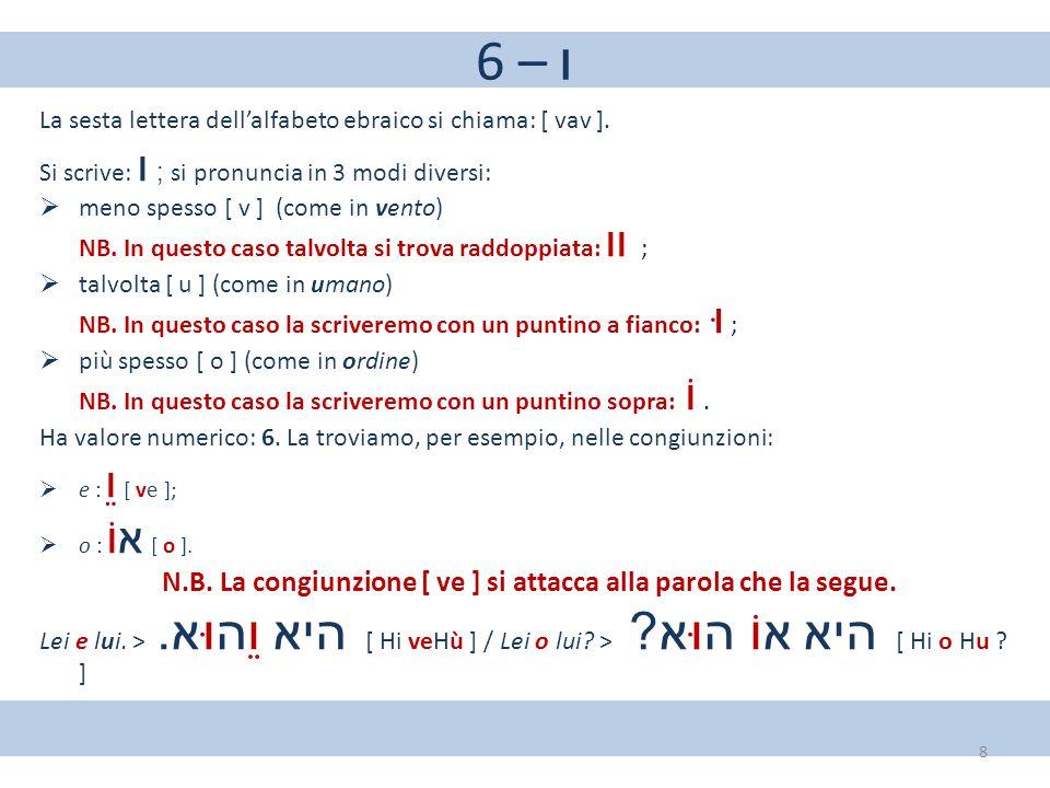 6 – ו La sesta lettera dell'alfabeto ebraico si chiama: [ vav ]. Si scrive: ו ; si pronuncia in 3 modi diversi:  meno spesso [ v ] (come in vento) NB