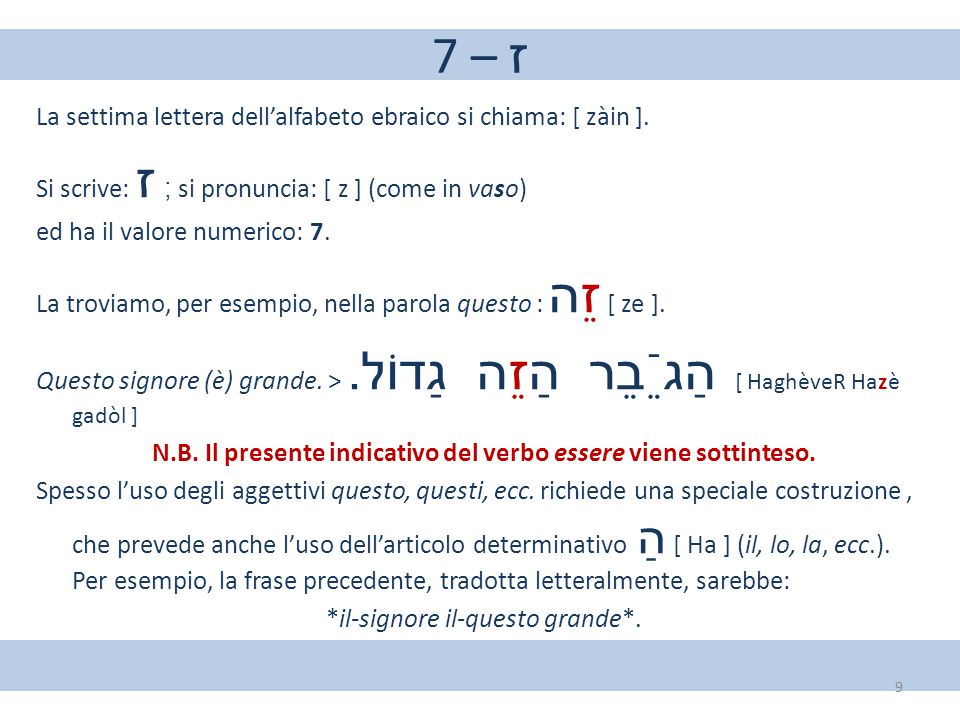 7 – ז La settima lettera dell'alfabeto ebraico si chiama: [ zàin ]. Si scrive: ז ; si pronuncia: [ z ] (come in vaso) ed ha il valore numerico: 7. La