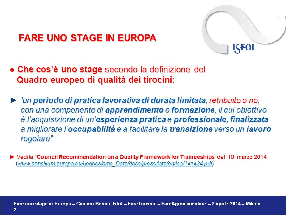 Fare uno stage in Europa – Ginevra Benini, Isfol – FareTurismo – FareAgroalimentare – 2 aprile 2014 – Milano 23 COME SI DICE TIROCINIO/STAGE NELLA UE:  Staž (Polonia);  Estagio (Portogallo);  Odborna praxe (Repubblica Ceca);  Stagiu o stagiu de practica (Romania);  Praktická stáž, Odborná prax (Slovacchia);  Pripravništva (Slovenia);  Gyakorlati képzés o Szakmai gyakorlat (Ungheria).