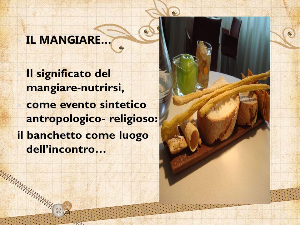 IL MANGIARE… Il significato del mangiare-nutrirsi, come evento sintetico antropologico- religioso: il banchetto come luogo dell'incontro…