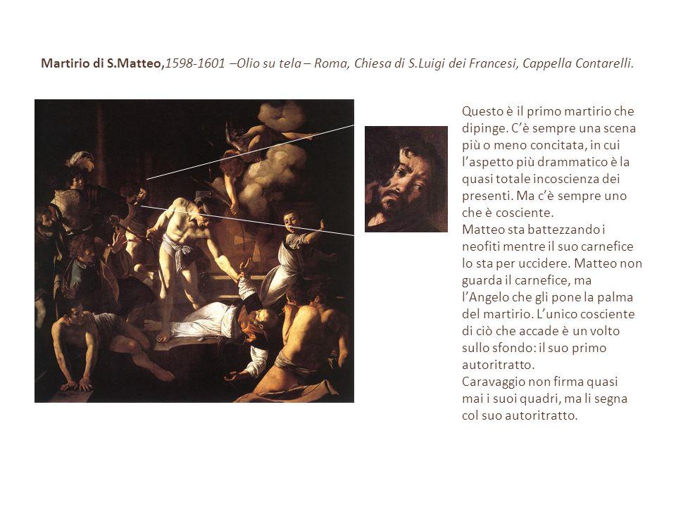 Martirio di S.Matteo,1598-1601 –Olio su tela – Roma, Chiesa di S.Luigi dei Francesi, Cappella Contarelli. Questo è il primo martirio che dipinge. C'è