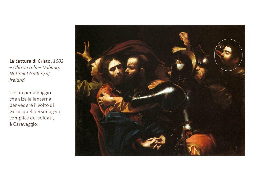 La cattura di Cristo, 1602 – Olio su tela – Dublino, National Gallery of Ireland. C'è un personaggio che alza la lanterna per vedere il volto di Gesù,