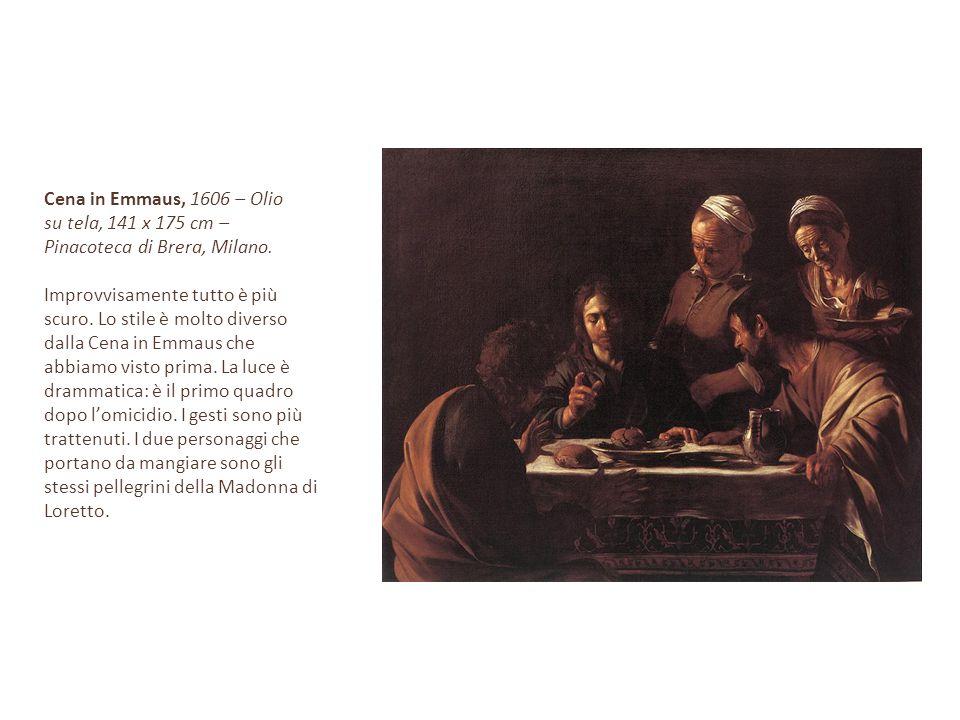 Cena in Emmaus, 1606 – Olio su tela, 141 x 175 cm – Pinacoteca di Brera, Milano. Improvvisamente tutto è più scuro. Lo stile è molto diverso dalla Cen