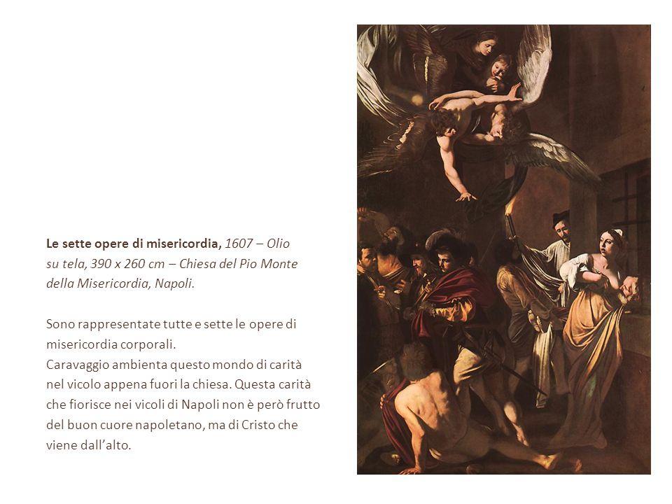 Le sette opere di misericordia, 1607 – Olio su tela, 390 x 260 cm – Chiesa del Pio Monte della Misericordia, Napoli. Sono rappresentate tutte e sette
