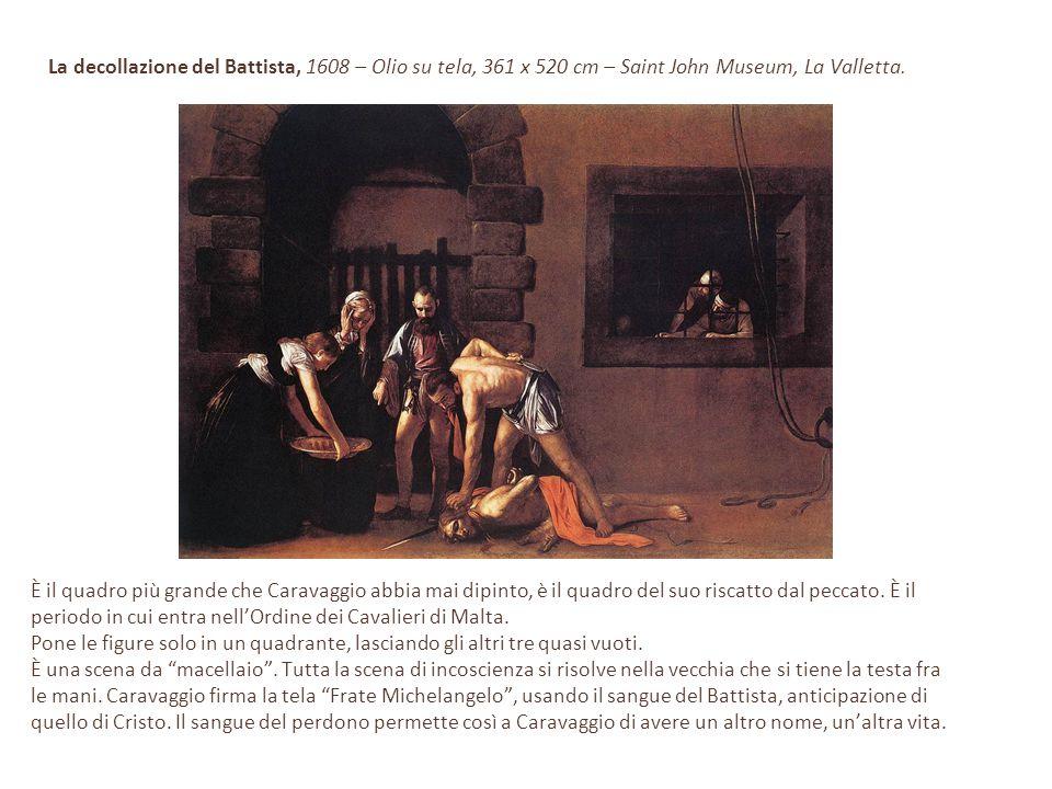 La decollazione del Battista, 1608 – Olio su tela, 361 x 520 cm – Saint John Museum, La Valletta. È il quadro più grande che Caravaggio abbia mai dipi