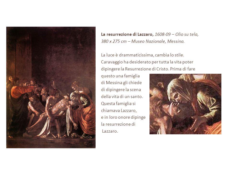 La resurrezione di Lazzaro, 1608-09 – Olio su tela, 380 x 275 cm – Museo Nazionale, Messina. La luce è drammaticissima, cambia lo stile. Caravaggio ha
