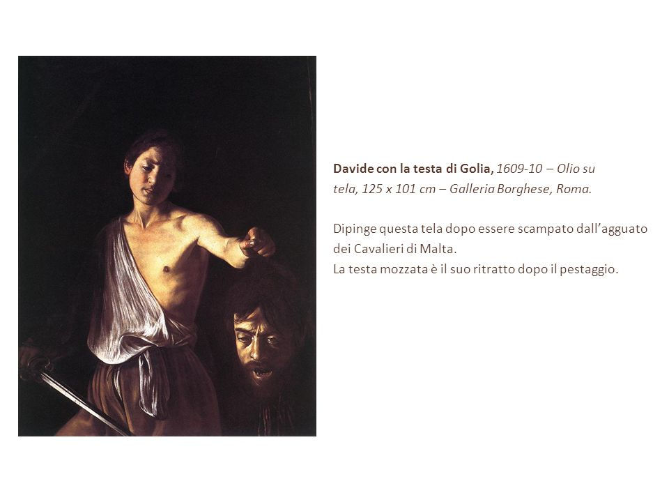 Davide con la testa di Golia, 1609-10 – Olio su tela, 125 x 101 cm – Galleria Borghese, Roma. Dipinge questa tela dopo essere scampato dall'agguato de