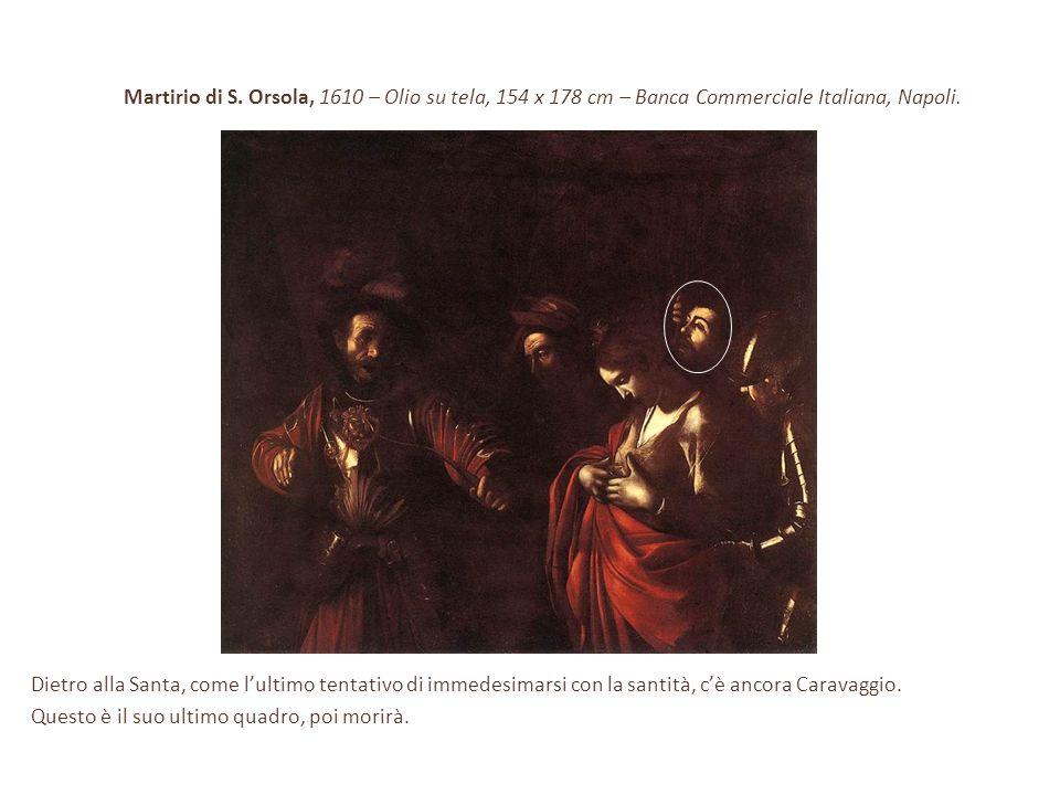 Martirio di S. Orsola, 1610 – Olio su tela, 154 x 178 cm – Banca Commerciale Italiana, Napoli. Dietro alla Santa, come l'ultimo tentativo di immedesim