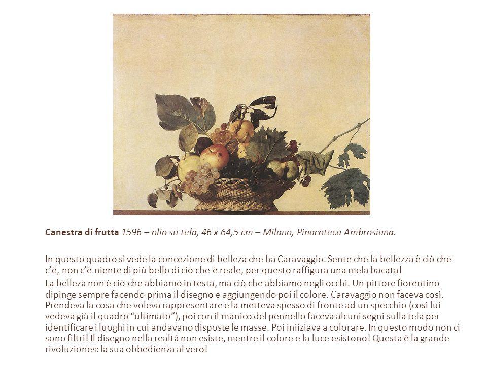 Canestra di frutta 1596 – olio su tela, 46 x 64,5 cm – Milano, Pinacoteca Ambrosiana. In questo quadro si vede la concezione di belleza che ha Caravag
