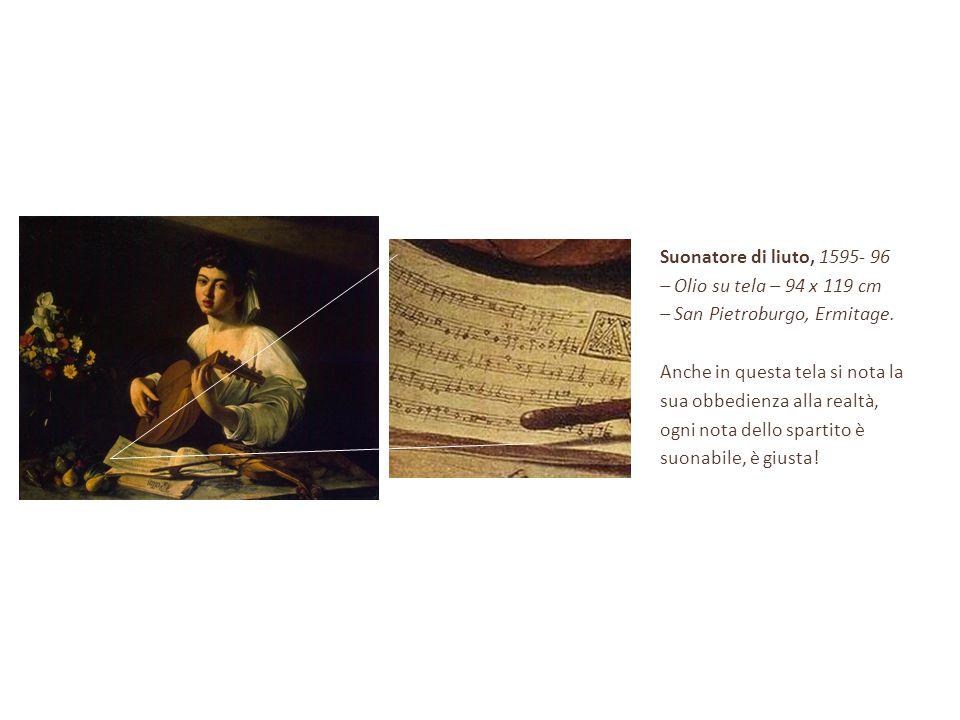 Suonatore di liuto, 1595- 96 – Olio su tela – 94 x 119 cm – San Pietroburgo, Ermitage. Anche in questa tela si nota la sua obbedienza alla realtà, ogn