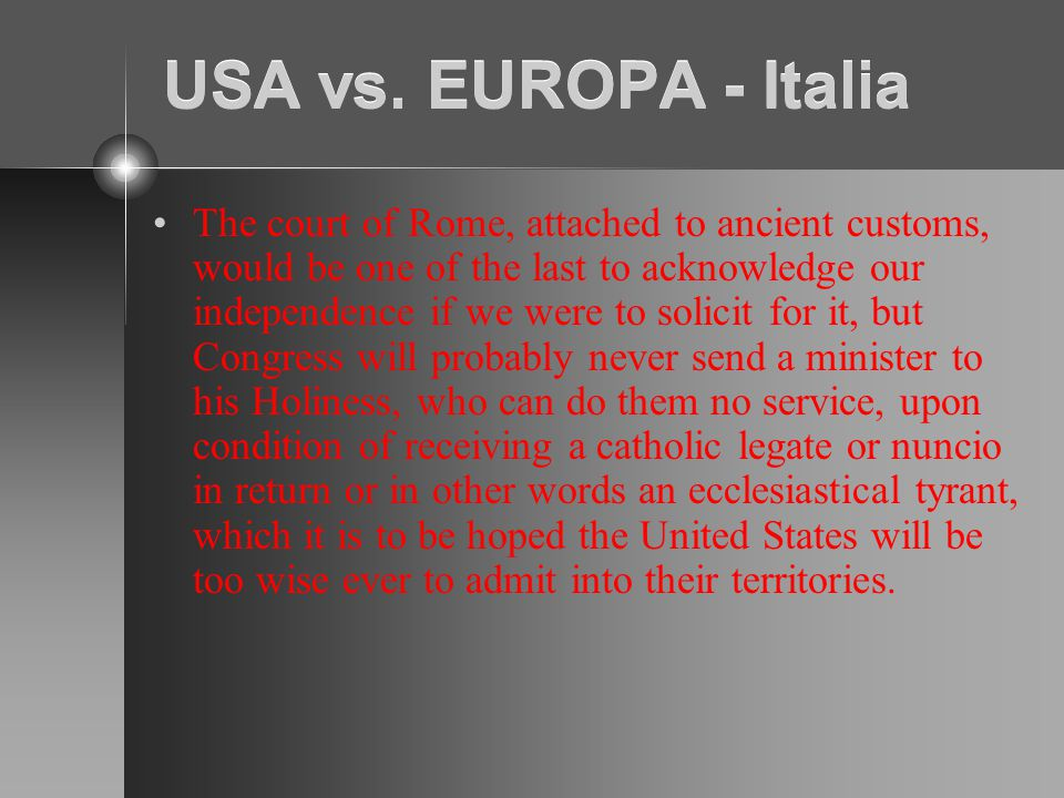 USA vs. EUROPA - Italia The court of Rome, attached to ancient customs, would be one of the last to acknowledge our independence if we were to solicit