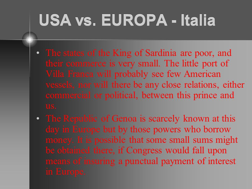 USA vs. EUROPA - Italia The states of the King of Sardinia are poor, and their commerce is very small. The little port of Villa Franca will probably s