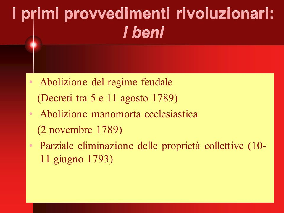 I primi provvedimenti rivoluzionari: i beni Abolizione del regime feudale (Decreti tra 5 e 11 agosto 1789) Abolizione manomorta ecclesiastica (2 novembre 1789) Parziale eliminazione delle proprietà collettive (10- 11 giugno 1793)