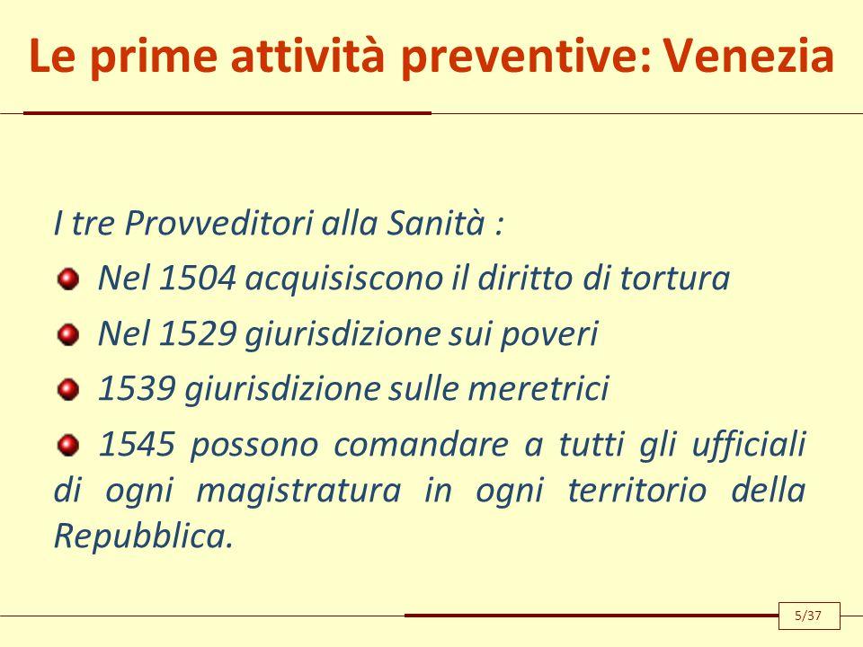Le prime attività preventive: Venezia I tre Provveditori alla Sanità : Nel 1504 acquisiscono il diritto di tortura Nel 1529 giurisdizione sui poveri 1539 giurisdizione sulle meretrici 1545 possono comandare a tutti gli ufficiali di ogni magistratura in ogni territorio della Repubblica.