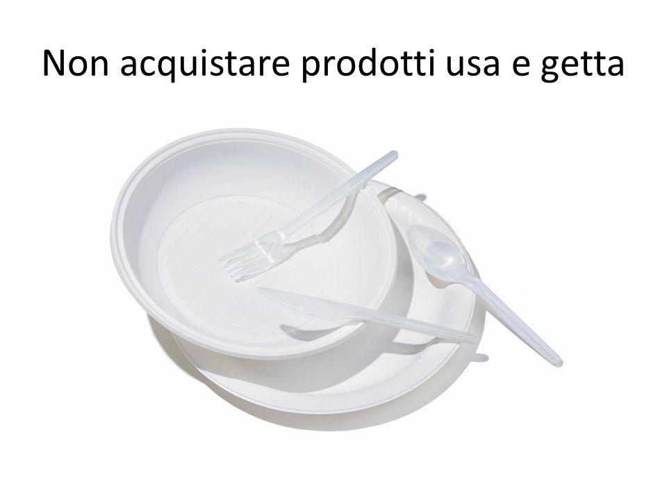 Non acquistare prodotti usa e getta