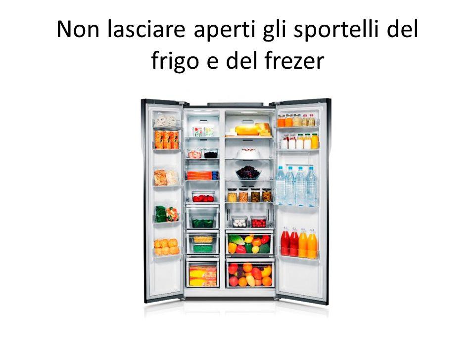 Non lasciare aperti gli sportelli del frigo e del frezer