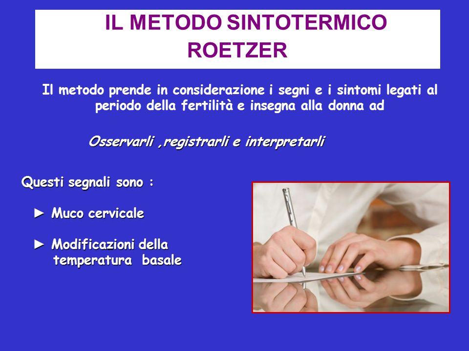 IL METODO SINTOTERMICO ROETZER Il metodo prende in considerazione i segni e i sintomi legati al periodo della fertilità e insegna alla donna ad Osserv