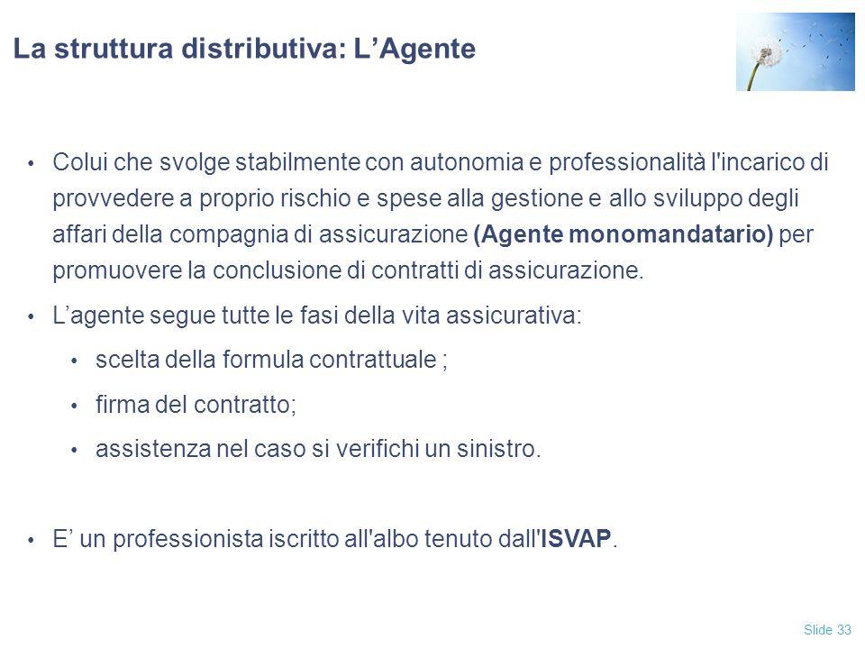 Slide 33 La struttura distributiva: L'Agente Colui che svolge stabilmente con autonomia e professionalità l incarico di provvedere a proprio rischio e spese alla gestione e allo sviluppo degli affari della compagnia di assicurazione (Agente monomandatario) per promuovere la conclusione di contratti di assicurazione.