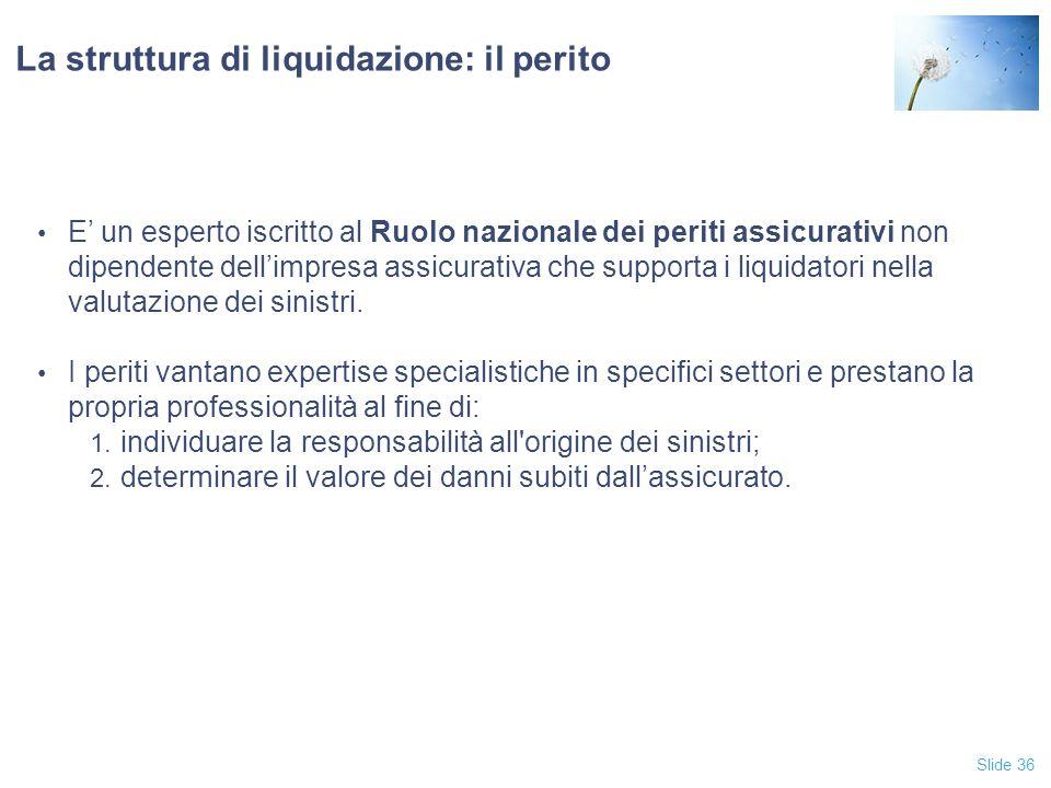 Slide 36 La struttura di liquidazione: il perito E' un esperto iscritto al Ruolo nazionale dei periti assicurativi non dipendente dell'impresa assicurativa che supporta i liquidatori nella valutazione dei sinistri.