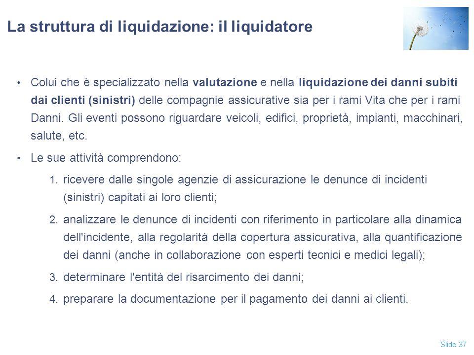 Slide 37 La struttura di liquidazione: il liquidatore Colui che è specializzato nella valutazione e nella liquidazione dei danni subiti dai clienti (sinistri) delle compagnie assicurative sia per i rami Vita che per i rami Danni.