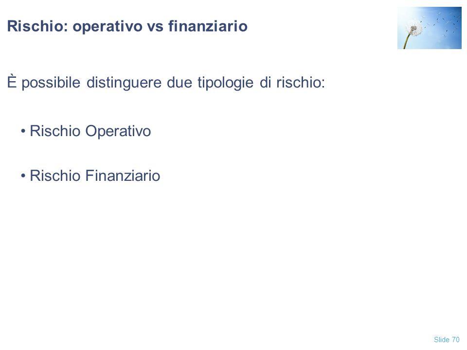 Slide 70 Rischio: operativo vs finanziario È possibile distinguere due tipologie di rischio: Rischio Operativo Rischio Finanziario