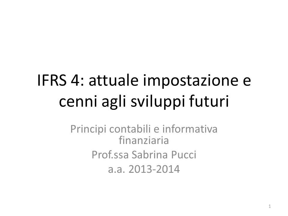 IFRS 4: attuale impostazione e cenni agli sviluppi futuri Principi contabili e informativa finanziaria Prof.ssa Sabrina Pucci a.a. 2013-2014 1