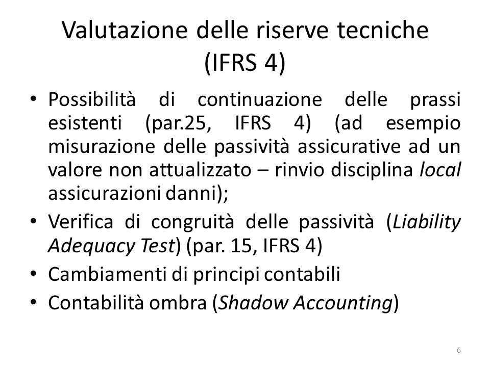Verifica di congruità delle passività (IFRS 4) L'assicuratore deve valutare, a ogni data di riferimento del bilancio, l'eventuale congruità delle passività assicurative rilevate, utilizzando stime correnti dei futuri flussi finanziari derivanti dai propri contratti assicurativi devono essere considerati tutti i flussi finanziari futuri legati al contratto (come, ad esempio, i costi di gestione dei sinistri, i costi delle garanzie, ecc.); il tasso di sconto deve riflettere il rendimento stimato delle attività dell'assicuratore; deve essere effettuata una valutazione del grado di rischio e di incertezza; è necessaria una stima valore intrinseco opzioni e garanzie; l'eventuale incongruità della riserva è immediatamente rilevata a conto economico.