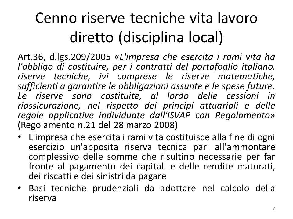Cenno riserve tecniche vita lavoro diretto (disciplina local) Art.36, d.lgs.209/2005 «L'impresa che esercita i rami vita ha l'obbligo di costituire, p