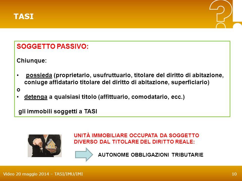 Video 20 maggio 2014 – TASI/IMU/IMI10 TASI SOGGETTO PASSIVO: Chiunque: possieda (proprietario, usufruttuario, titolare del diritto di abitazione, coni