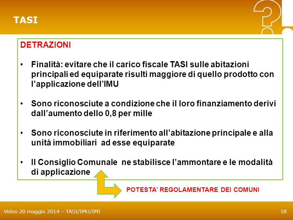 Video 20 maggio 2014 – TASI/IMU/IMI18 TASI DETRAZIONI Finalità: evitare che il carico fiscale TASI sulle abitazioni principali ed equiparate risulti m