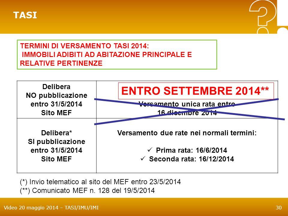 Video 20 maggio 2014 – TASI/IMU/IMI30 TASI TERMINI DI VERSAMENTO TASI 2014: IMMOBILI ADIBITI AD ABITAZIONE PRINCIPALE E RELATIVE PERTINENZE Delibera NO pubblicazione entro 31/5/2014 Sito MEF Versamento unica rata entro 16 dicembre 2014 Delibera* SI pubblicazione entro 31/5/2014 Sito MEF Versamento due rate nei normali termini: Prima rata: 16/6/2014 Seconda rata: 16/12/2014 (*) Invio telematico al sito del MEF entro 23/5/2014 (**) Comunicato MEF n.