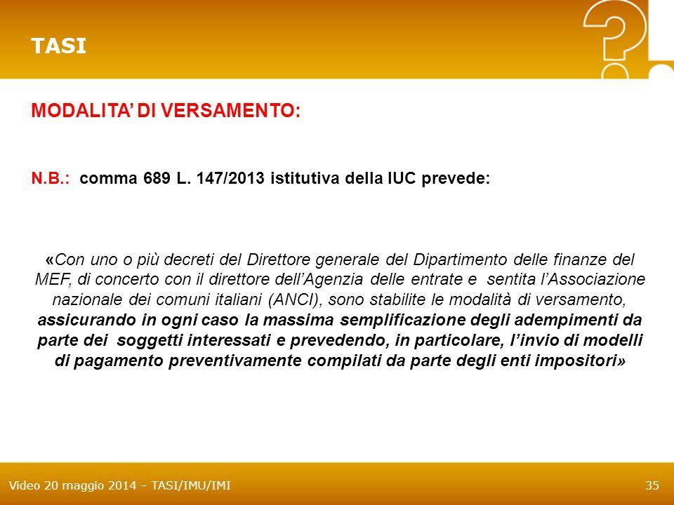 Video 20 maggio 2014 – TASI/IMU/IMI35 TASI MODALITA' DI VERSAMENTO: N.B.: comma 689 L. 147/2013 istitutiva della IUC prevede: «Con uno o più decreti d