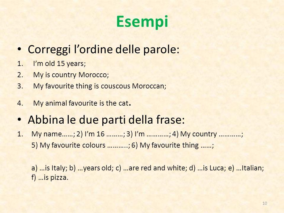 Esempi Correggi l'ordine delle parole: 1.I'm old 15 years; 2.My is country Morocco; 3.My favourite thing is couscous Moroccan; 4.My animal favourite i