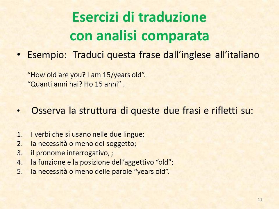 """Esercizi di traduzione con analisi comparata Esempio: Traduci questa frase dall'inglese all'italiano """"How old are you? I am 15/years old"""". """"Quanti ann"""