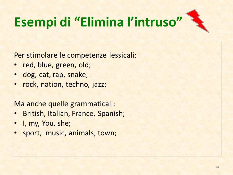 """Esempi di """"Elimina l'intruso"""" Per stimolare le competenze lessicali: red, blue, green, old; dog, cat, rap, snake; rock, nation, techno, jazz; Ma anche"""