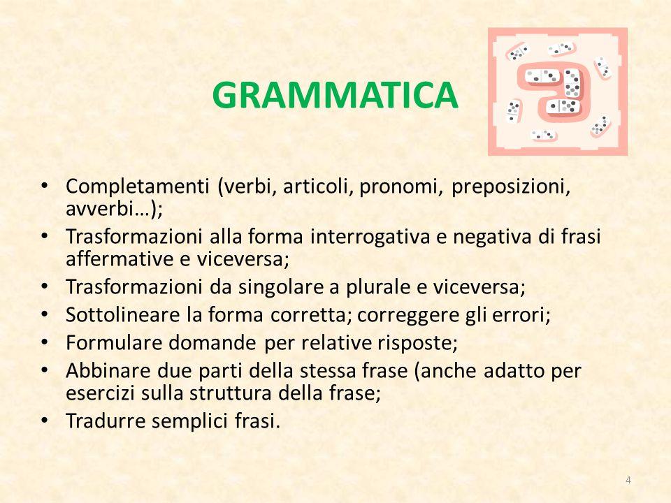 GRAMMATICA Completamenti (verbi, articoli, pronomi, preposizioni, avverbi…); Trasformazioni alla forma interrogativa e negativa di frasi affermative e