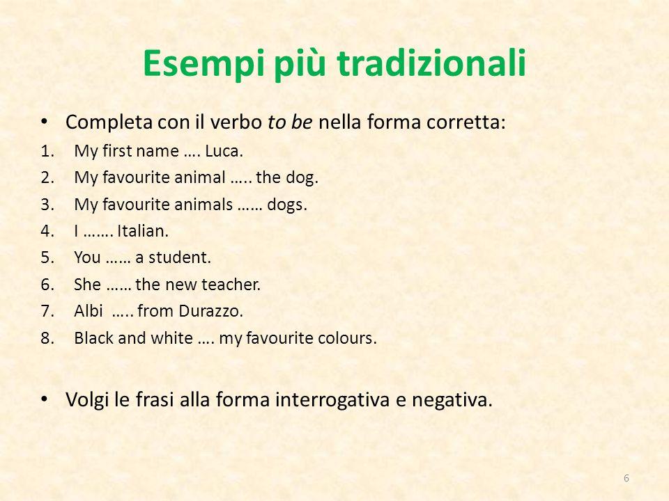 Esempi più tradizionali Completa con il verbo to be nella forma corretta: 1.My first name …. Luca. 2.My favourite animal ….. the dog. 3.My favourite a